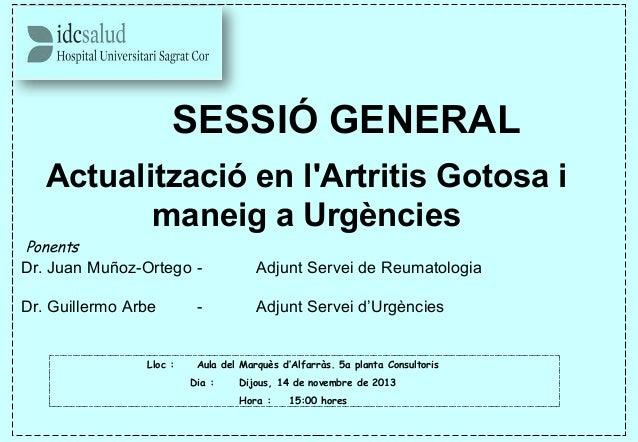 SESSIÓ GENERAL Actualització en l'Artritis Gotosa i maneig a Urgències Ponents Dr. Juan Muñoz-Ortego - Adjunt Servei de R...