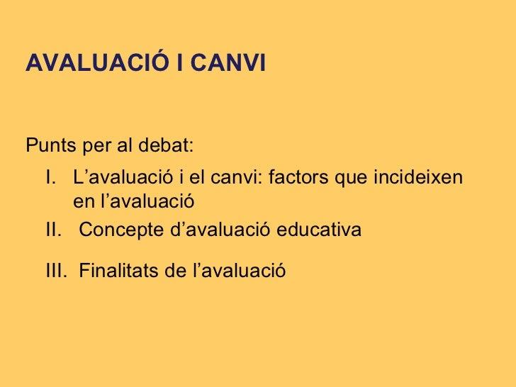 AVALUACIÓ I CANVI I. L'avaluació  i el canvi: factors que incideixen en l'avaluació III .  Finalitats de l'avaluació   II....