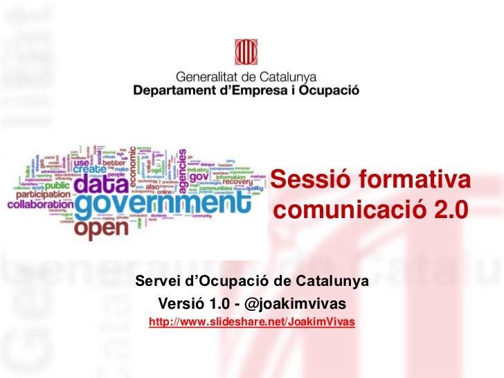 Sessió formativa                      comunicació 2.0Servei d'Ocupació de Catalunya   Versió 1.0 - @joakimvivas http://www...