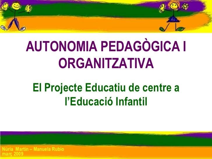 AUTONOMIA PEDAGÒGICA I ORGANITZATIVA El Projecte Educatiu de centre a l'Educació Infantil Núria  Martín – Manuela Rubio ma...