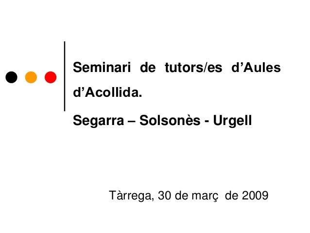 Seminari de tutors/es d'Aules d'Acollida. Segarra – Solsonès - Urgell Tàrrega, 30 de març de 2009