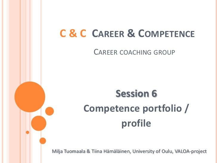 C & C  Career & CompetenceCareercoachinggroup<br />Session 6<br />Competence portfolio / <br />profile<br />Milja Tuomaala...