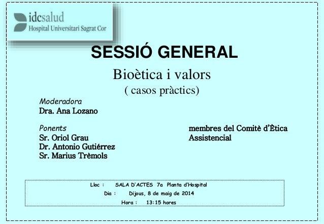 SESSIÓ GENERAL Bioètica i valors ( casos pràctics) Moderadora Dra. Ana Lozano Ponents membres del Comitè d'Ètica Sr. Oriol...