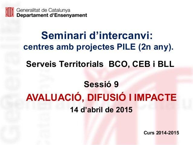 Seminari d'intercanvi: centres amb projectes PILE (2n any). Sessió 9 AVALUACIÓ, DIFUSIÓ I IMPACTE 14 d'abril de 2015 Curs ...