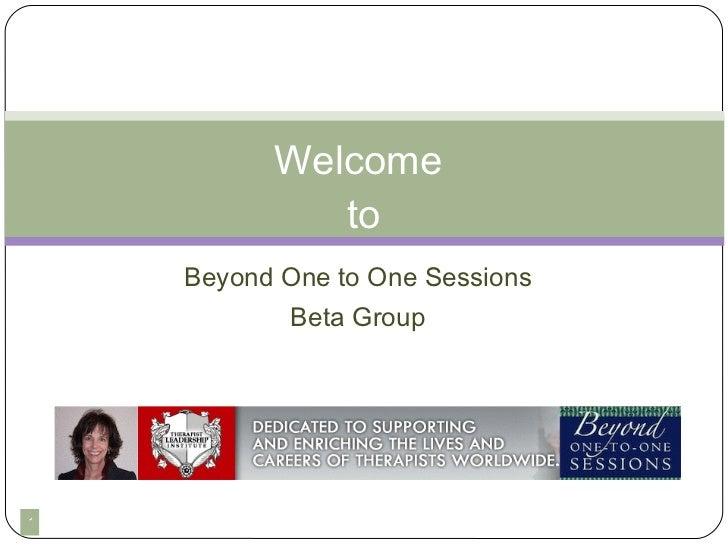 <ul><li>Beyond One to One Sessions </li></ul><ul><li>Beta Group </li></ul>Welcome  to