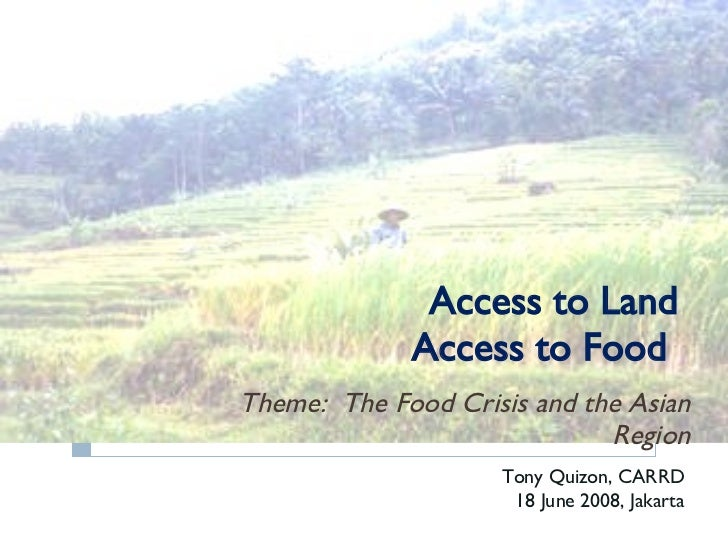 Access to Land Access to Food  Theme:  The Food Crisis and the Asian Region Tony Quizon, CARRD 18 June 2008, Jakarta