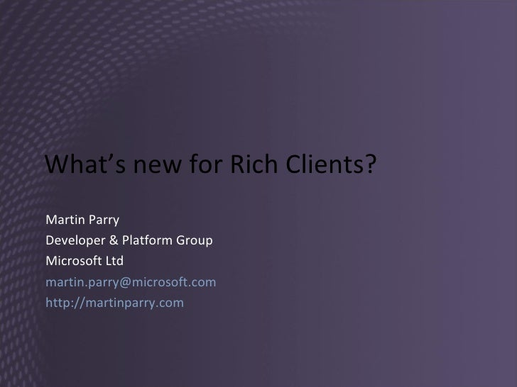 What's new for Rich Clients? Martin Parry Developer & Platform Group Microsoft Ltd [email_address]   http://martinparry.co...