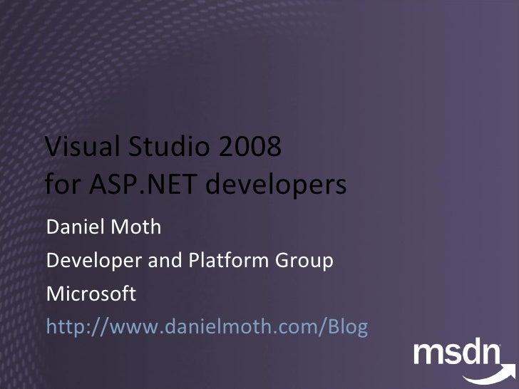Visual Studio 2008  for ASP.NET developers Daniel Moth Developer and Platform Group Microsoft http://www.danielmoth.com/Bl...