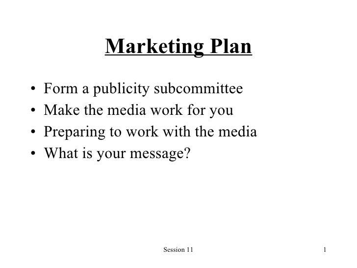 Marketing Plan <ul><li>Form a publicity subcommittee </li></ul><ul><li>Make the media work for you </li></ul><ul><li>Prepa...