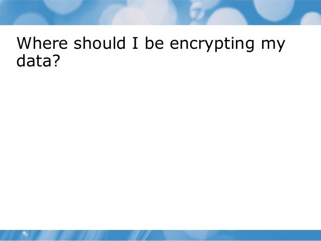 Where should I be encrypting my data?
