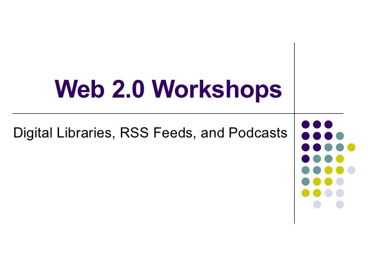 Web 2.0 Workshops Digital Libraries, RSS Feeds, and Podcasts