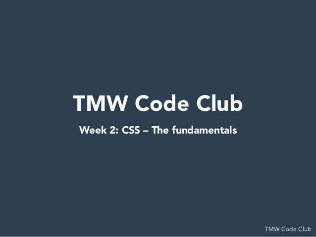 TMW Code Club TMW Code Club Week 2: CSS – The fundamentals