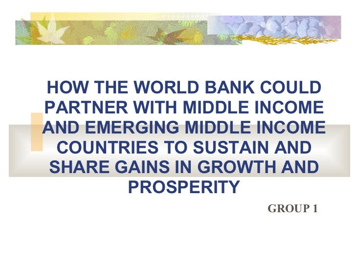 HOW THE WORLD BANK COULD PARTNER WITH MIDDLE INCOME AND EMERGING MIDDLE INCOME COUNTRIES TO SUSTAIN AND SHARE GAINS IN GRO...
