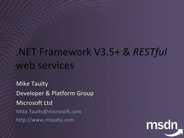 .NET Framework V3.5+ &  RESTful  web services Mike Taulty Developer & Platform Group Microsoft Ltd [email_address] http://...
