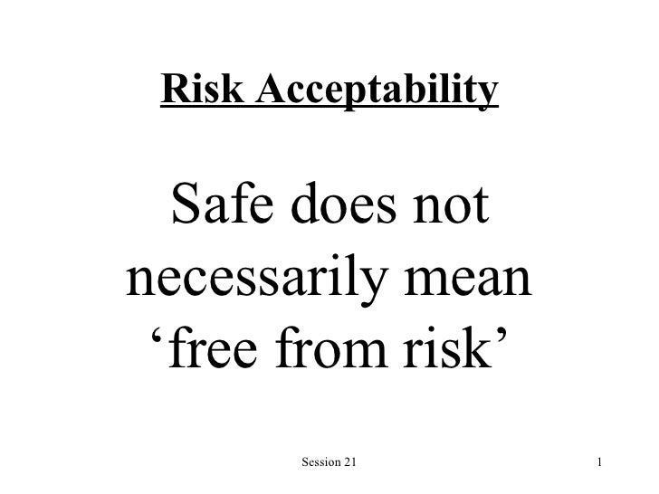 Risk Acceptability Safe does not necessarily mean 'free from risk'
