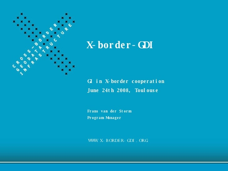 X-border-GDI WWW.X-BORDER-GDI.ORG GI in X-border cooperation June 24th 2008, Toulouse Frans van der Storm Program Manager