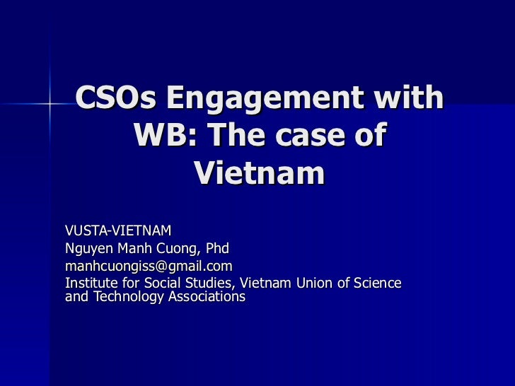 CSOs Engagement with WB: The case of Vietnam VUSTA-VIETNAM Nguyen Manh Cuong, Phd [email_address] Institute for Social Stu...