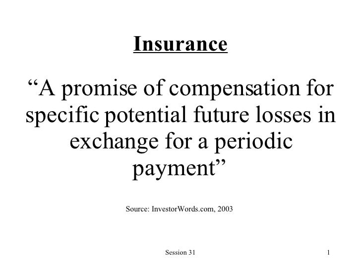 "Insurance "" A promise of compensation for specific potential future losses in exchange for a periodic payment""   Source: I..."