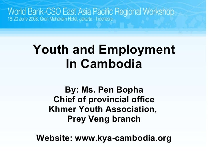 Youth and Employment In Cambodia By: Ms. Pen Bopha Chief of provincial office Khmer Youth Association,  Prey Veng branch W...