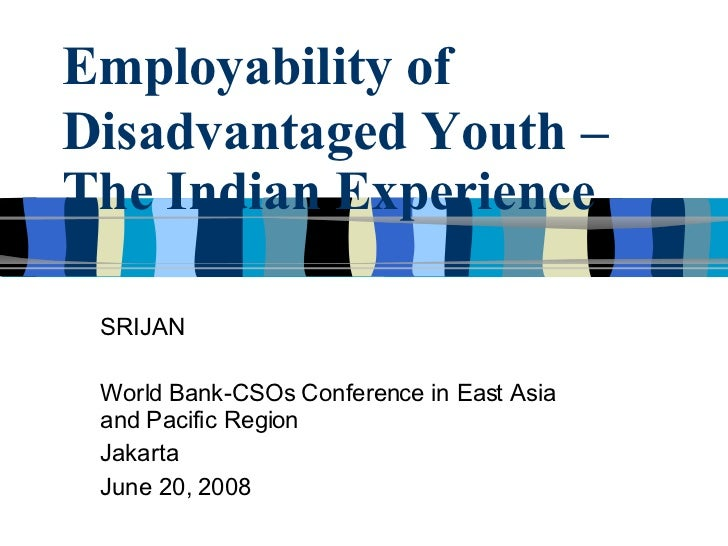Employability of   Disadvantaged Youth – The Indian Experience SRIJAN World Bank-CSOs Conference in East Asia and Pacific ...