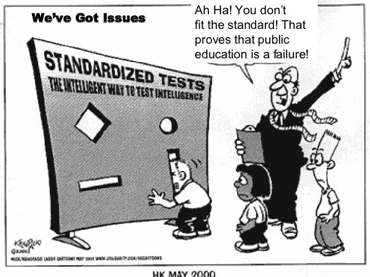 We've Got Issues Ah Ha! You don't fit the standard! That proves that public  education is a failure!