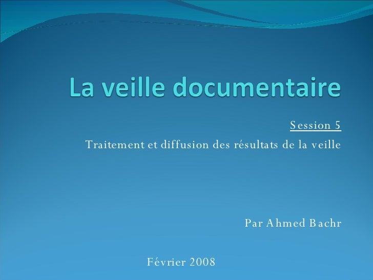 Session 5 Traitement et diffusion des résultats de la veille Par Ahmed Bachr Février 2008