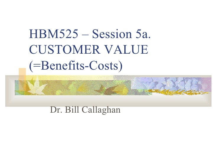 HBM525 – Session 5a. CUSTOMER VALUE (=Benefits-Costs) Dr. Bill Callaghan