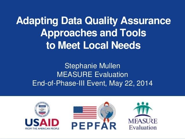 Adapting Data Quality Assurance Approaches and Tools to Meet Local Needs Stephanie Mullen MEASURE Evaluation End-of-Phase-...