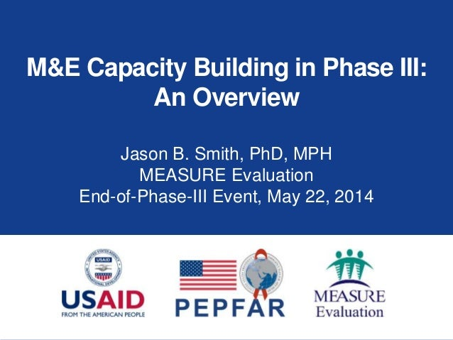 M&E Capacity Building in Phase III: An Overview Jason B. Smith, PhD, MPH MEASURE Evaluation End-of-Phase-III Event, May 22...