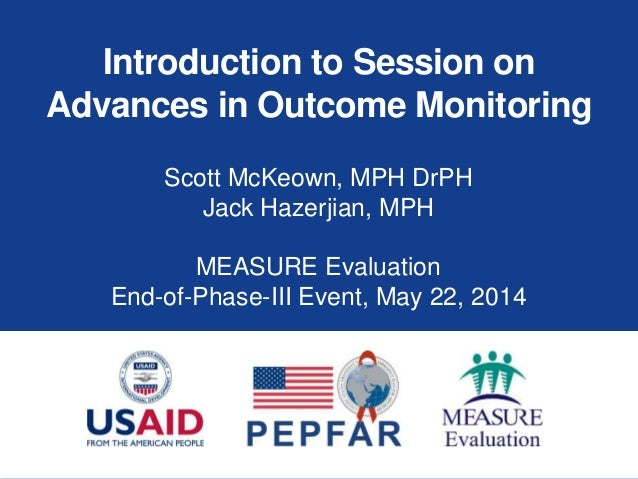Introduction to Session on Advances in Outcome Monitoring Scott McKeown, MPH DrPH Jack Hazerjian, MPH MEASURE Evaluation E...
