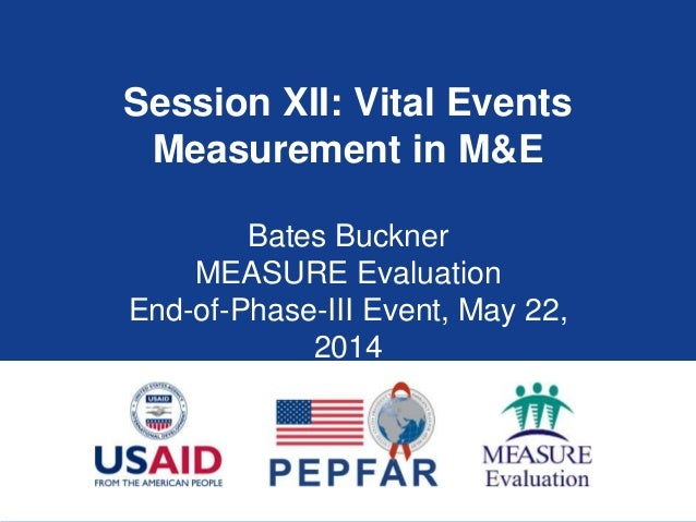 Session XII: Vital Events Measurement in M&E Bates Buckner MEASURE Evaluation End-of-Phase-III Event, May 22, 2014