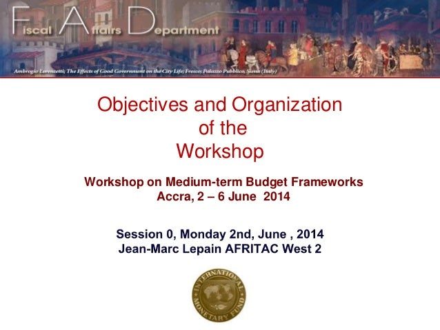 Objectives and Organization of the Workshop Workshop on Medium-term Budget Frameworks Accra, 2 – 6 June 2014