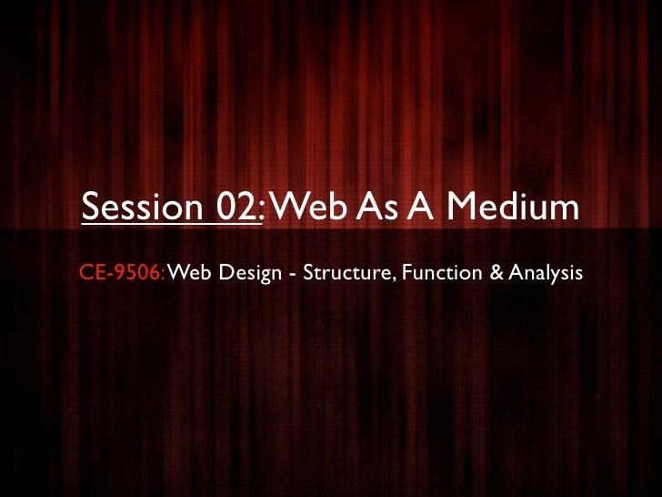 Session 02: Web As A Medium CE-9506: Web Design - Structure, Function & Analysis