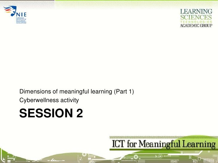 Session 2<br />Dimensions of meaningful learning (Part 1)<br />Cyberwellness activity<br />