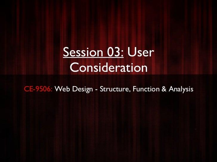 Session 03:   User Consideration <ul><li>CE-9506:  Web Design - Structure, Function & Analysis </li></ul>