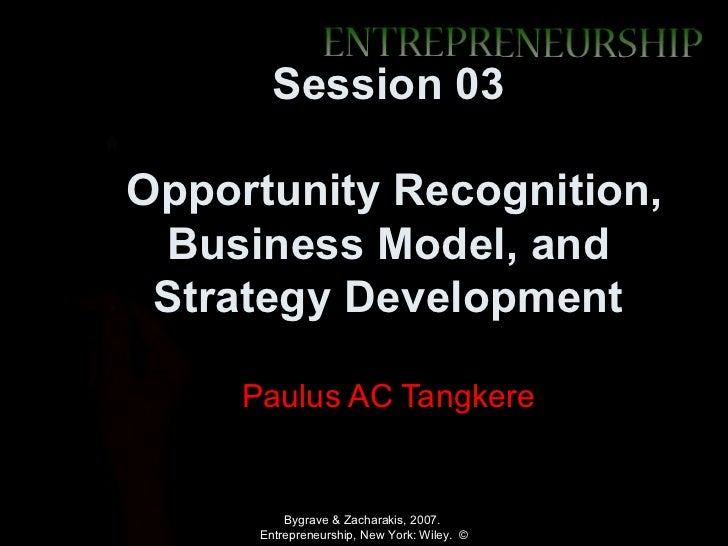 Session 03Opportunity Recognition, Business Model, and Strategy Development     Paulus AC Tangkere          Bygrave & Zach...