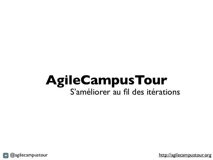 AgileCampusTour                   S'améliorer au fil des itérations@agilecampustour                            http://agile...