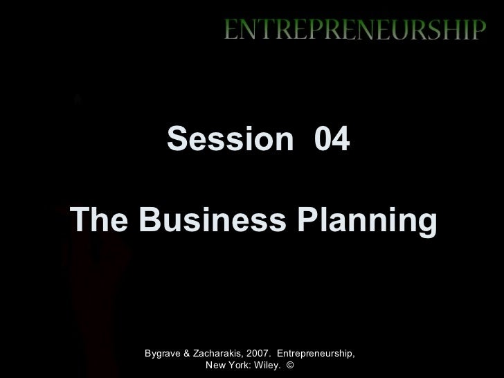Session 04The Business Planning    Bygrave & Zacharakis, 2007. Entrepreneurship,                New York: Wiley. ©