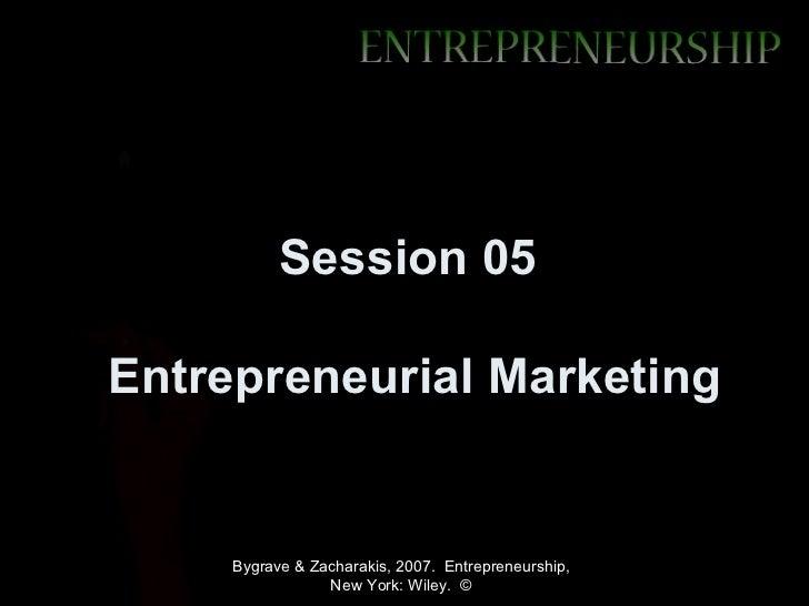Session 05Entrepreneurial Marketing     Bygrave & Zacharakis, 2007. Entrepreneurship,                 New York: Wiley. ©