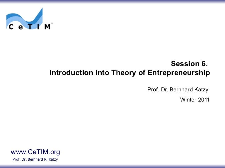 Session 6.  Introduction into Theory of Entrepreneurship Prof. Dr. Bernhard Katzy Winter 2011