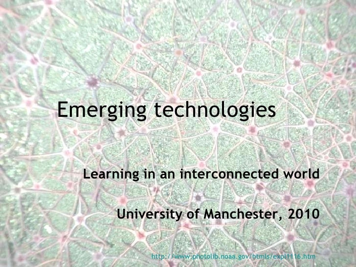 Emerging technologies Learning in an interconnected world University of Manchester, 2010 http://www.photolib.noaa.gov/html...