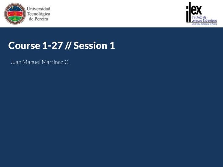 http://gyazo.com/e43900e7c781e5d2f6353f3b9e4385cc.png<br />Course 1-27 // Session 1<br />Juan Manuel Martínez G.<br />