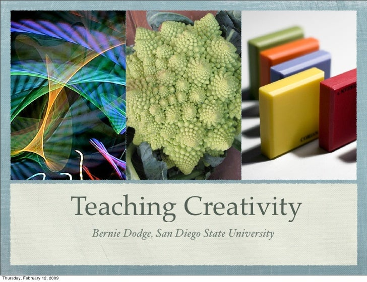 Teaching Creativity                                Bernie Dodge, San Diego State University   Thursday, February 12, 2009