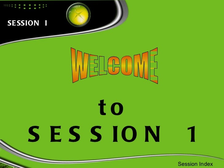 WELCOME to SESSION  1