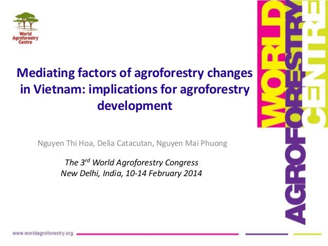 Mediating factors of agroforestry changes in Vietnam: implications for agroforestry development Nguyen Thi Hoa, Delia Cata...