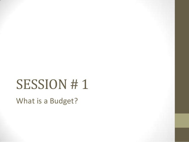 SESSION # 1 What is a Budget?