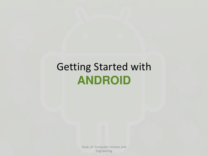 Getting Started with    ANDROID     Dept. of Computer Science and               Engineering