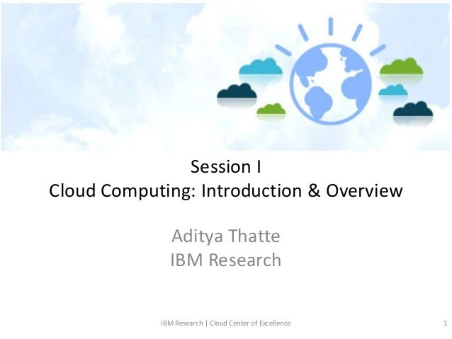 Session ICloud Computing: Introduction & Overview              Aditya Thatte              IBM Research            IBM Rese...