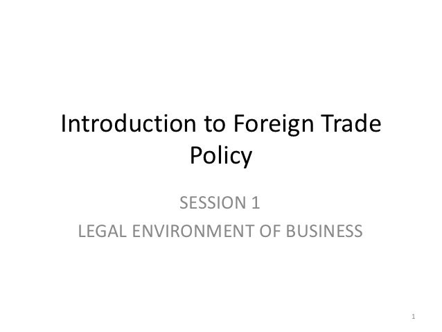 Introduction to Foreign Trade           Policy            SESSION 1 LEGAL ENVIRONMENT OF BUSINESS                         ...
