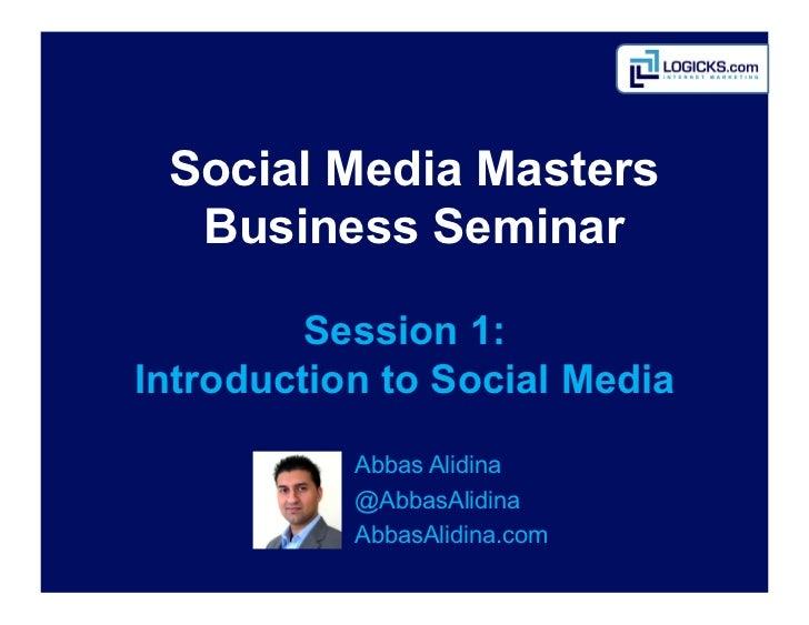 Social Media Masters  Business Seminar         Session 1:Introduction to Social Media           Abbas Alidina           ...